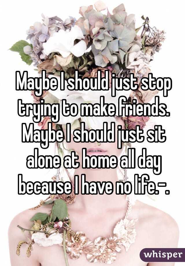 Maybe I should just stop trying to make friends. Maybe I should just sit alone at home all day because I have no life.-.