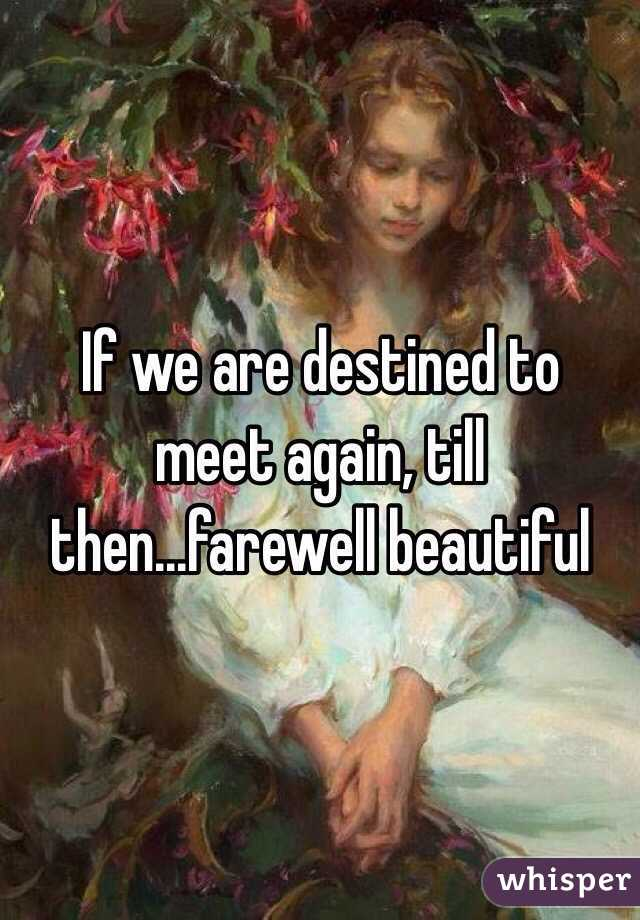 If we are destined to meet again, till then...farewell beautiful