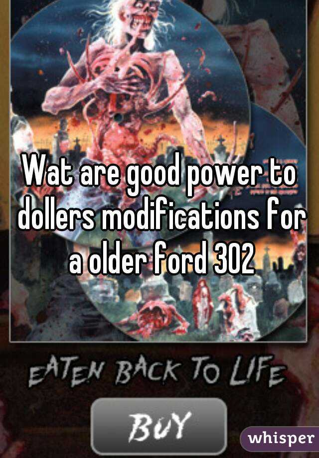 Wat are good power to dollers modifications for a older ford 302