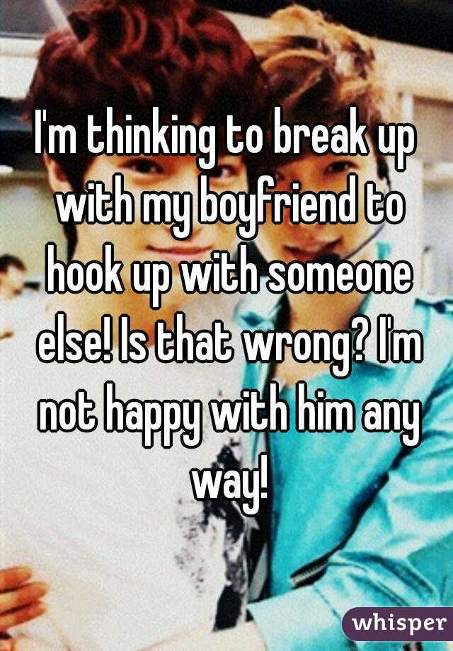 I'm thinking to break up with my boyfriend to hook up with someone else! Is that wrong? I'm not happy with him any way!