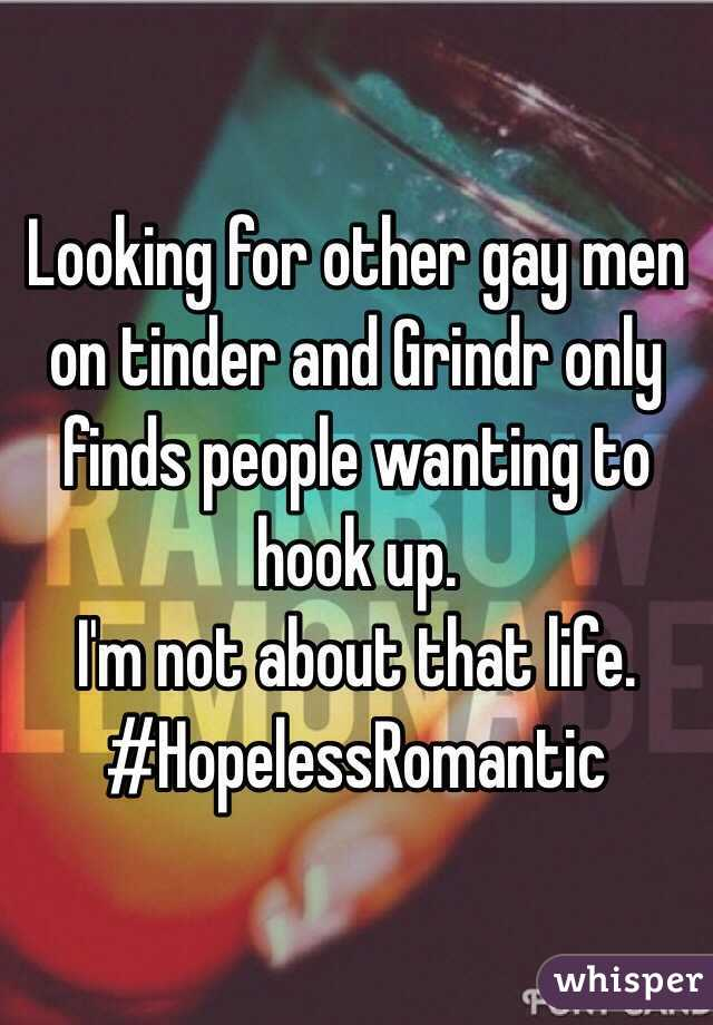Looking for other gay men on tinder and Grindr only finds people wanting to hook up.  I'm not about that life.  #HopelessRomantic