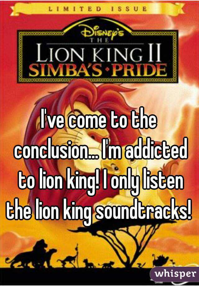 I've come to the conclusion... I'm addicted to lion king! I only listen the lion king soundtracks!
