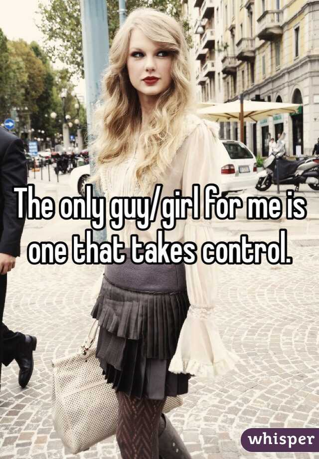 The only guy/girl for me is one that takes control.