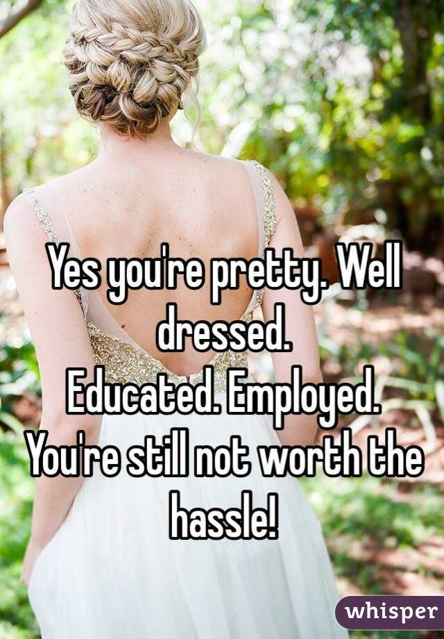 Yes you're pretty. Well dressed.  Educated. Employed.  You're still not worth the hassle!