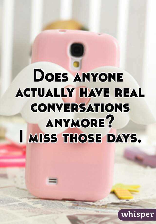 Does anyone actually have real conversations anymore?  I miss those days.