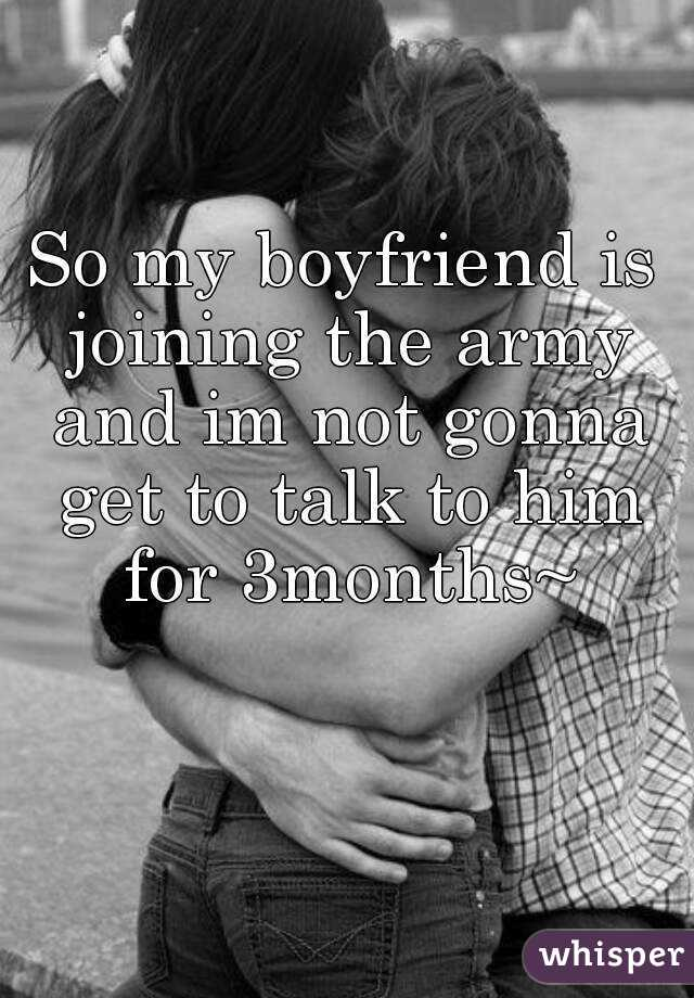 So my boyfriend is joining the army and im not gonna get to talk to him for 3months~