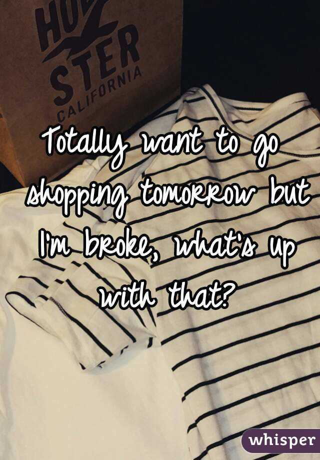 Totally want to go shopping tomorrow but I'm broke, what's up with that?