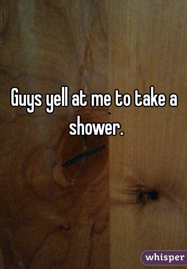Guys yell at me to take a shower.