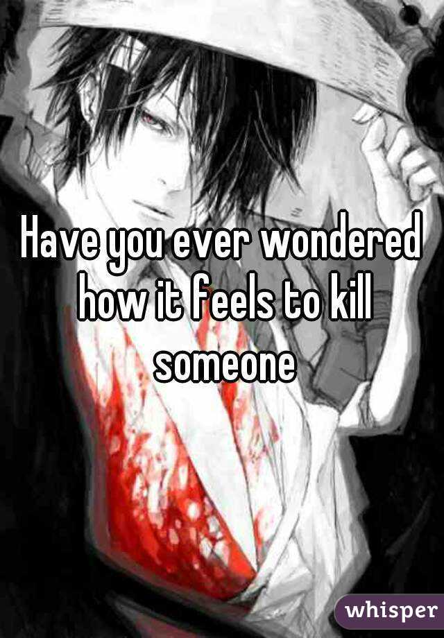 Have you ever wondered how it feels to kill someone