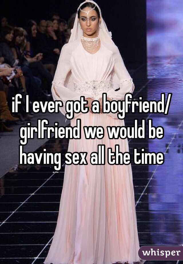 if I ever got a boyfriend/girlfriend we would be having sex all the time
