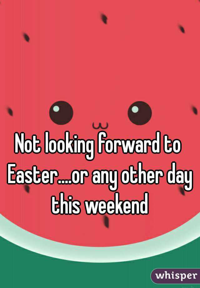 Not looking forward to Easter....or any other day this weekend