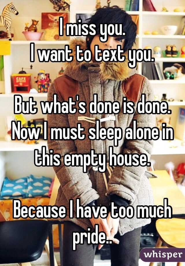 I miss you.  I want to text you.  But what's done is done. Now I must sleep alone in this empty house.   Because I have too much pride..