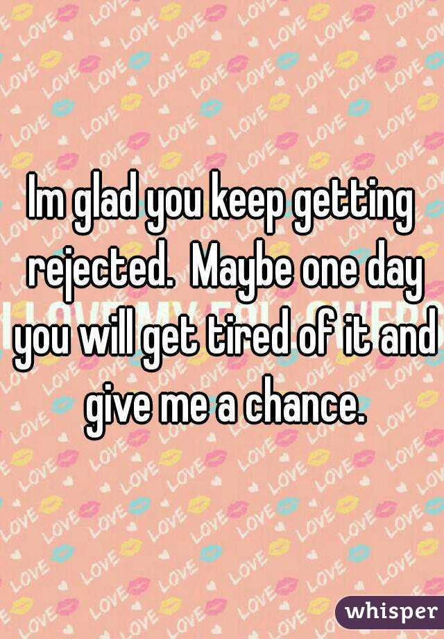 Im glad you keep getting rejected.  Maybe one day you will get tired of it and give me a chance.