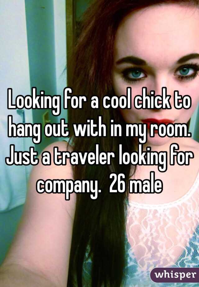 Looking for a cool chick to hang out with in my room.  Just a traveler looking for company.  26 male