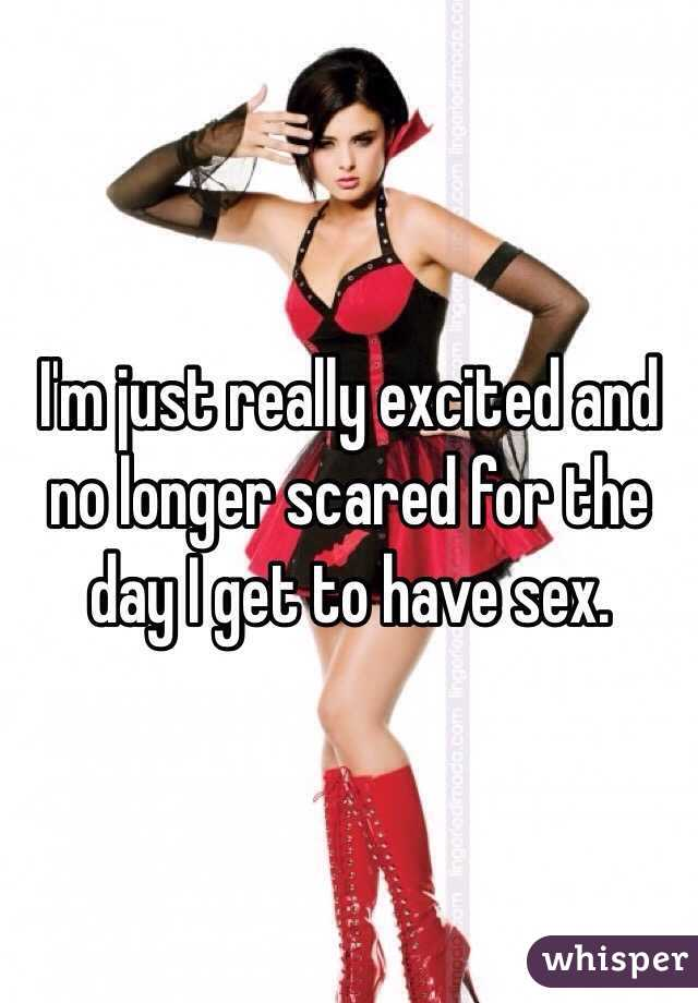 I'm just really excited and no longer scared for the day I get to have sex.