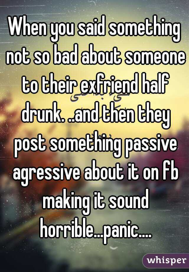 When you said something not so bad about someone to their exfriend half drunk. ..and then they post something passive agressive about it on fb making it sound horrible...panic....