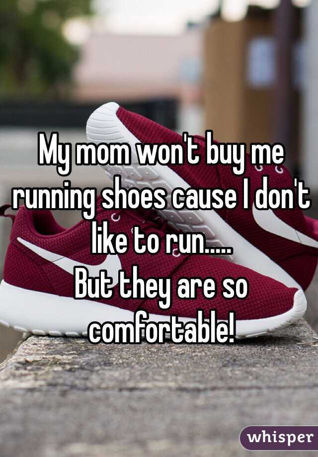 My mom won't buy me running shoes cause I don't like to run.....  But they are so comfortable!