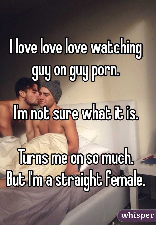 I love love love watching guy on guy porn.   I'm not sure what it is.   Turns me on so much.  But I'm a straight female.