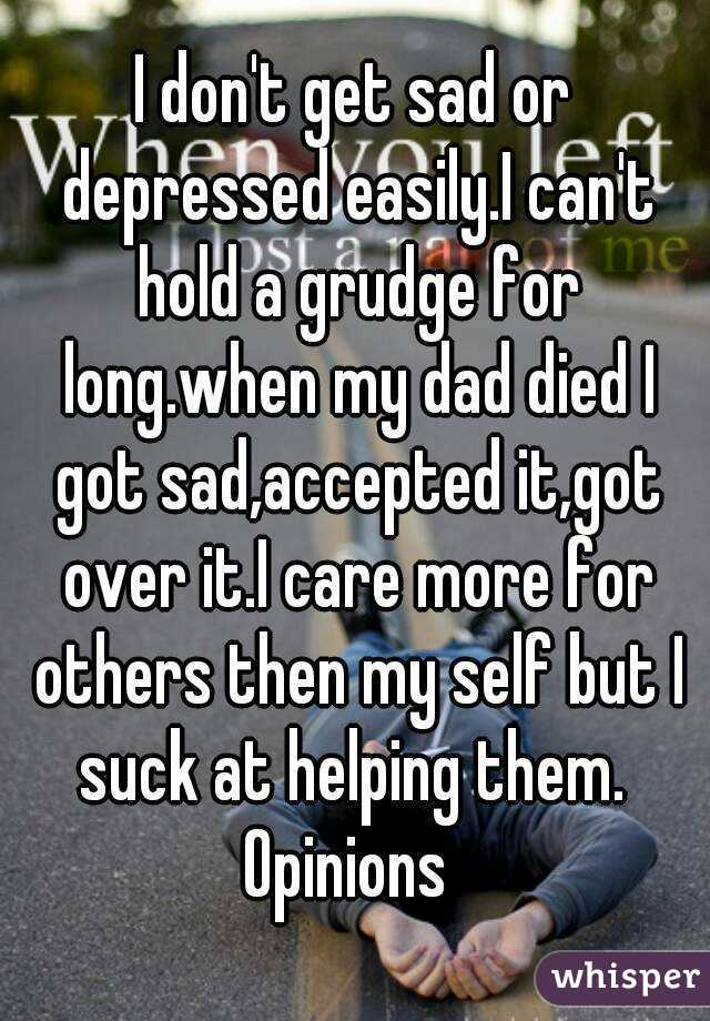 I don't get sad or depressed easily.I can't hold a grudge for long.when my dad died I got sad,accepted it,got over it.I care more for others then my self but I suck at helping them.  Opinions