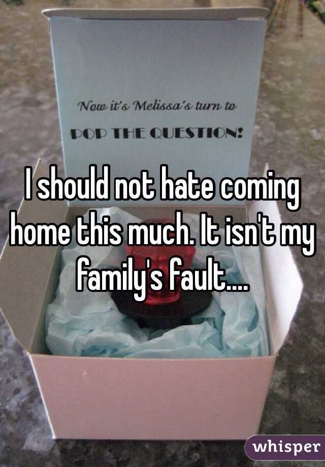 I should not hate coming home this much. It isn't my family's fault....