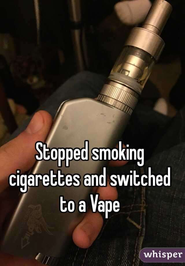 Stopped smoking cigarettes and switched to a Vape