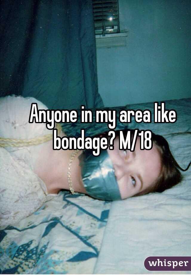Anyone in my area like bondage? M/18
