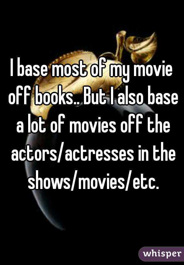 I base most of my movie off books.. But I also base a lot of movies off the actors/actresses in the shows/movies/etc.
