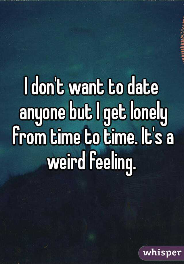 I don't want to date anyone but I get lonely from time to time. It's a weird feeling.
