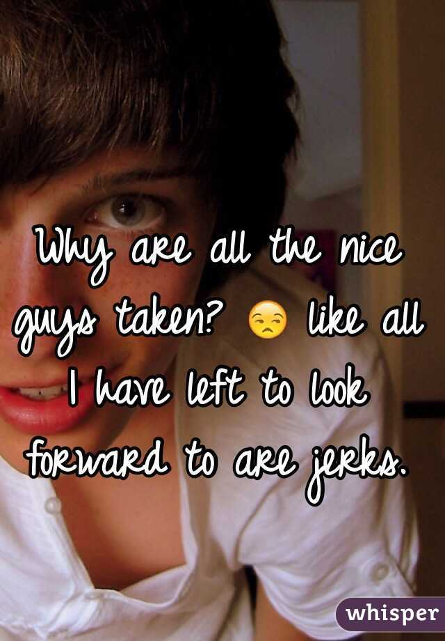 Why are all the nice guys taken? 😒 like all I have left to look forward to are jerks.