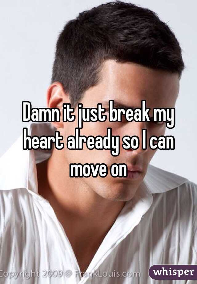 Damn it just break my heart already so I can move on