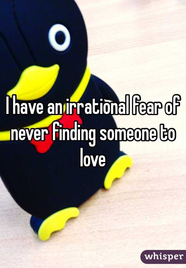 I have an irrational fear of never finding someone to love
