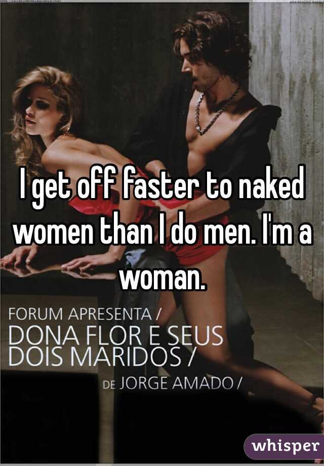 I get off faster to naked women than I do men. I'm a woman.