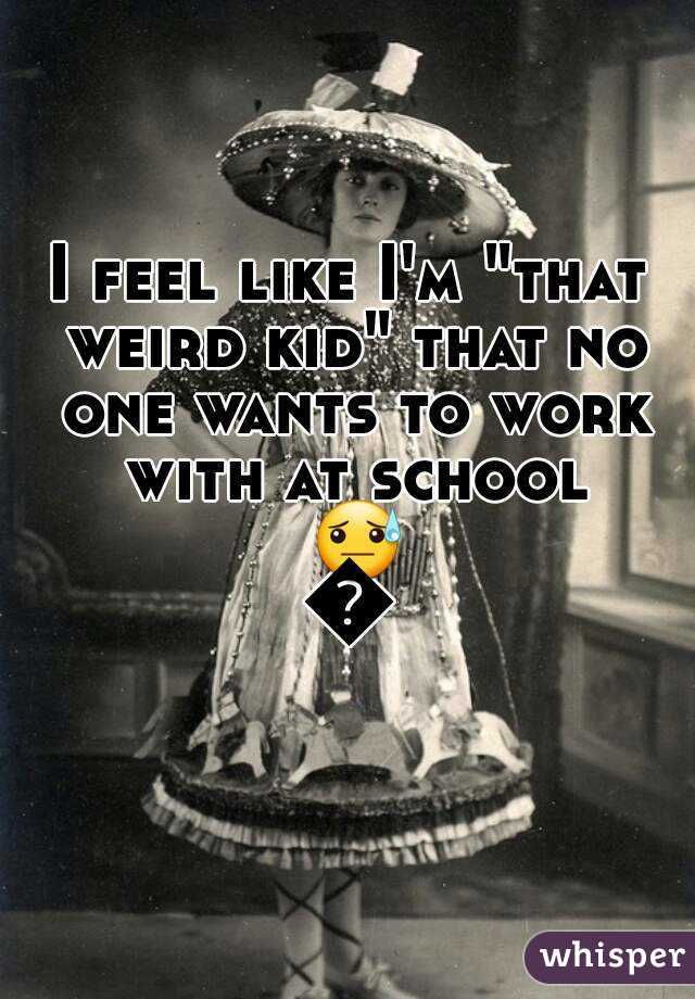 """I feel like I'm """"that weird kid"""" that no one wants to work with at school 😓😓"""