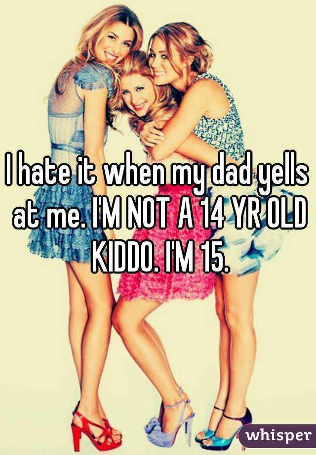 I hate it when my dad yells at me. I'M NOT A 14 YR OLD KIDDO. I'M 15.