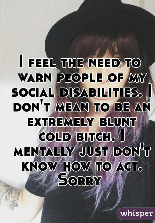 I feel the need to warn people of my social disabilities. I don't mean to be an extremely blunt cold bitch. I mentally just don't know how to act. Sorry