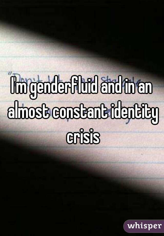 I'm genderfluid and in an almost constant identity crisis