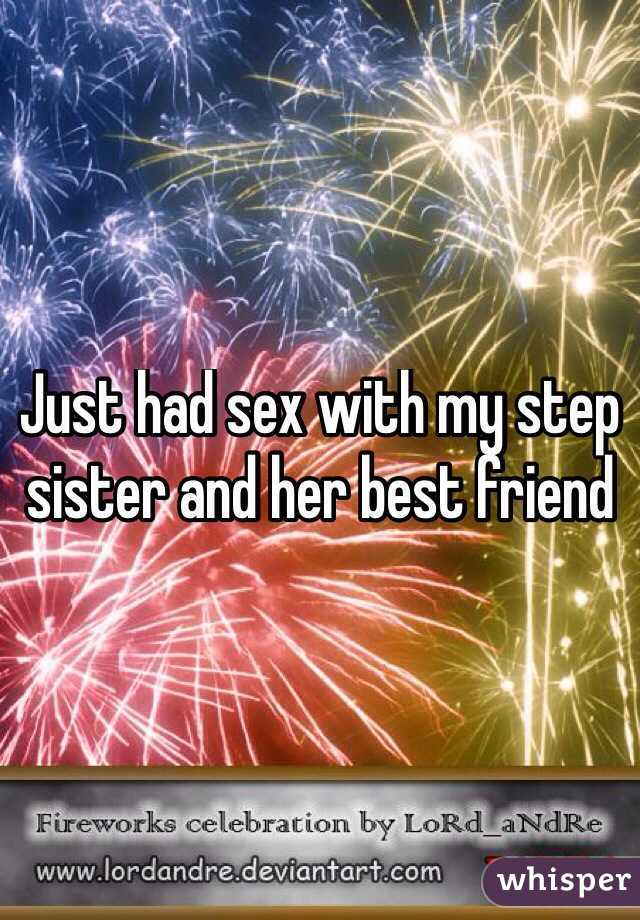 Just had sex with my step sister and her best friend
