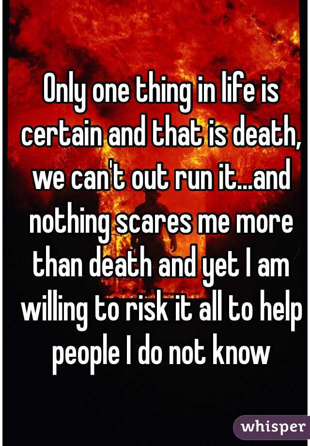 Only one thing in life is certain and that is death, we can't out run it...and nothing scares me more than death and yet I am willing to risk it all to help people I do not know