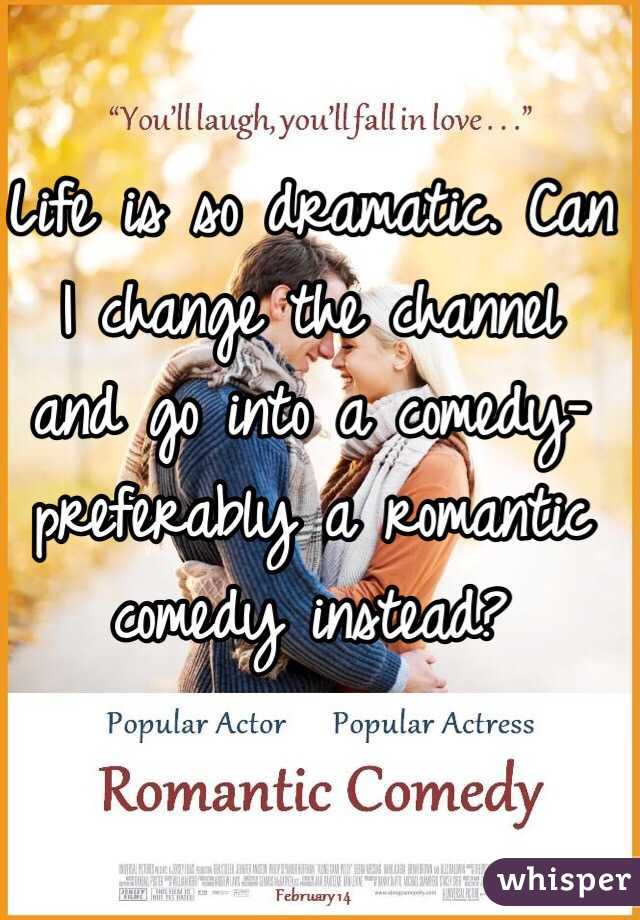 Life is so dramatic. Can I change the channel and go into a comedy-preferably a romantic comedy instead?