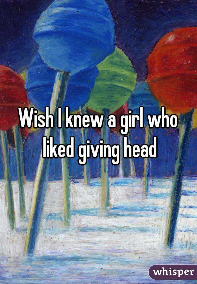 Wish I knew a girl who liked giving head