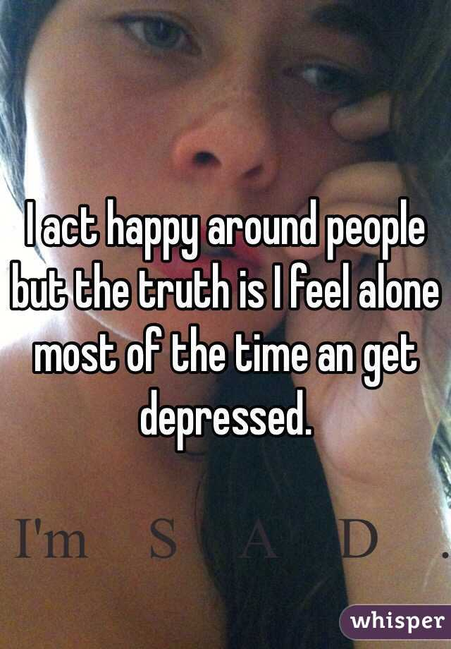 I act happy around people but the truth is I feel alone most of the time an get depressed.