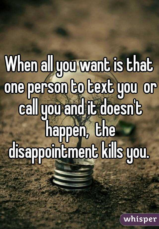 When all you want is that one person to text you  or call you and it doesn't happen,  the disappointment kills you.