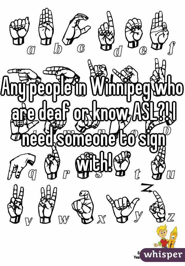 Any people in Winnipeg who are deaf or know ASL?! I need someone to sign with!