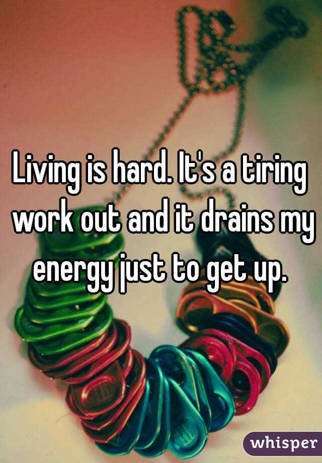 Living is hard. It's a tiring work out and it drains my energy just to get up.