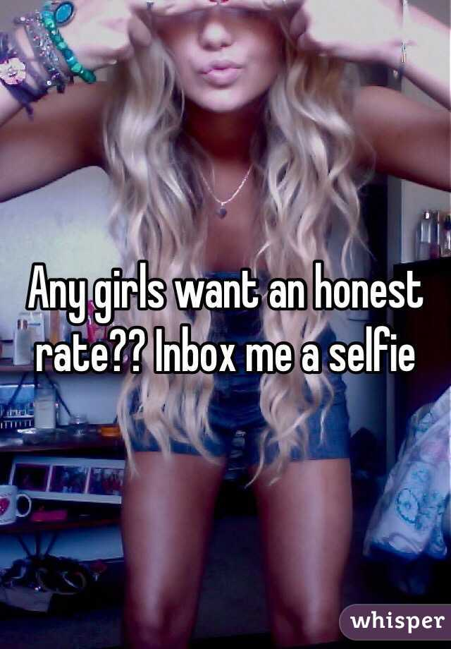 Any girls want an honest rate?? Inbox me a selfie