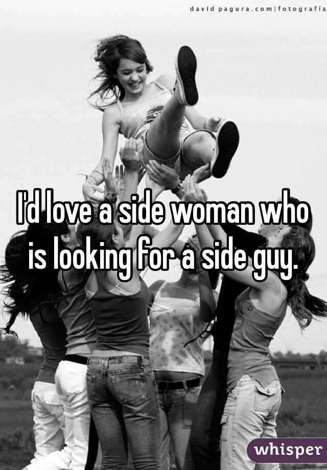 I'd love a side woman who is looking for a side guy.