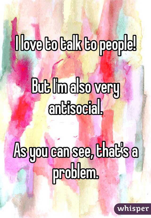 I love to talk to people!   But I'm also very antisocial.   As you can see, that's a problem.