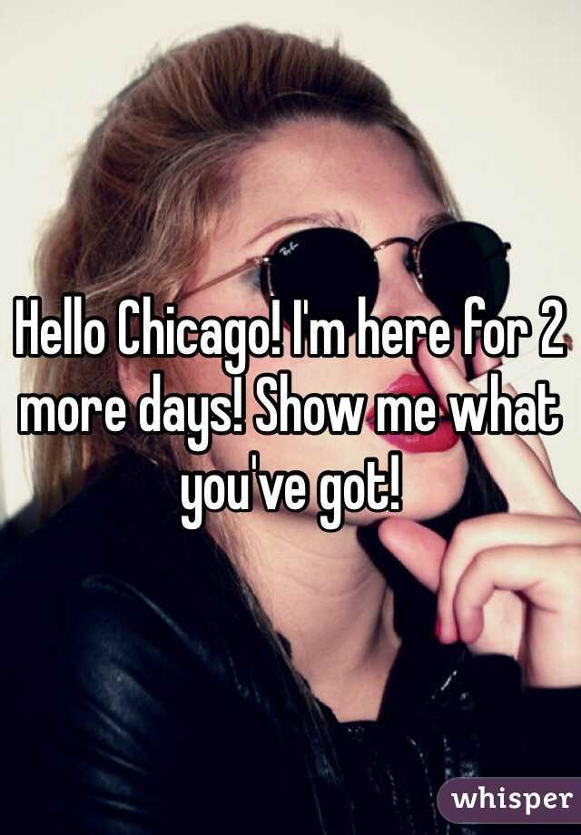 Hello Chicago! I'm here for 2 more days! Show me what you've got!