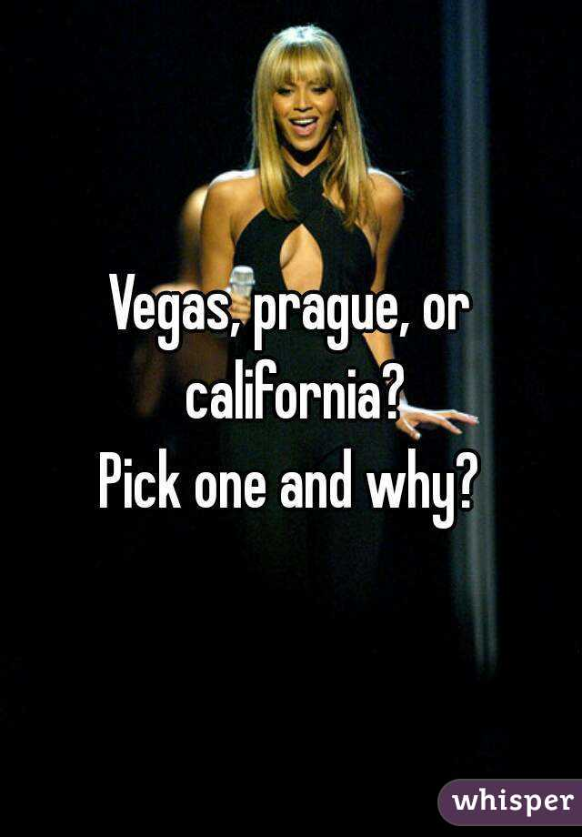Vegas, prague, or california? Pick one and why?