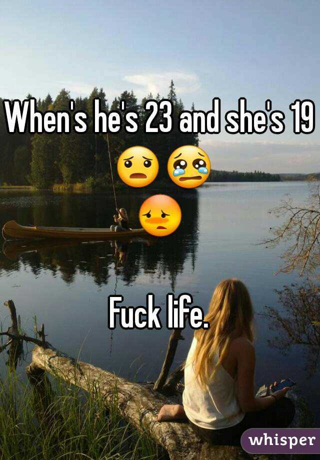 When's he's 23 and she's 19 😦😢😳  Fuck life.